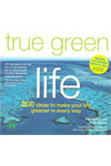 True Green Life:  200 Ideas to Make Your Life Greener in Every Way